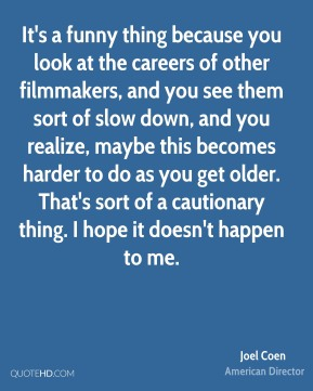 Joel Coen - It's a funny thing because you look at the careers of other filmmakers, and you see them sort of slow down, and you realize, maybe this becomes harder to do as you get older. That's sort of a cautionary thing. I hope it doesn't happen to me.
