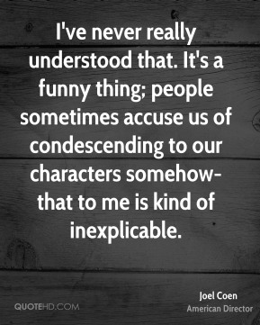 I've never really understood that. It's a funny thing; people sometimes accuse us of condescending to our characters somehow-that to me is kind of inexplicable.