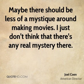 Joel Coen - Maybe there should be less of a mystique around making movies. I just don't think that there's any real mystery there.