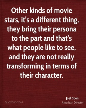 Other kinds of movie stars, it's a different thing, they bring their persona to the part and that's what people like to see, and they are not really transforming in terms of their character.