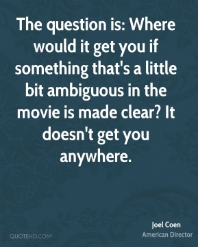 The question is: Where would it get you if something that's a little bit ambiguous in the movie is made clear? It doesn't get you anywhere.