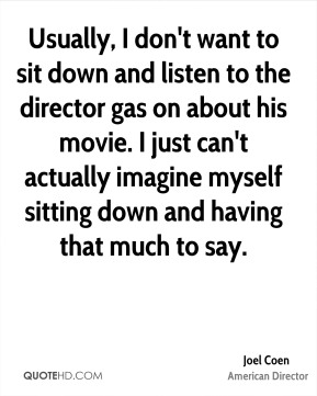 Usually, I don't want to sit down and listen to the director gas on about his movie. I just can't actually imagine myself sitting down and having that much to say.