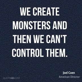 We create monsters and then we can't control them.