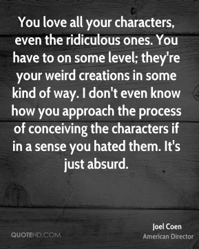 You love all your characters, even the ridiculous ones. You have to on some level; they're your weird creations in some kind of way. I don't even know how you approach the process of conceiving the characters if in a sense you hated them. It's just absurd.