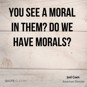 Joel Coen - You see a moral in them? Do we have morals?