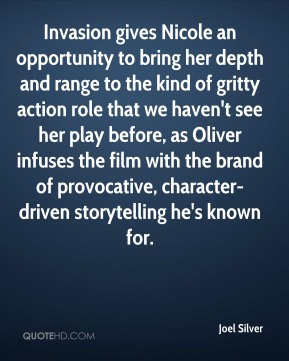 Joel Silver  - Invasion gives Nicole an opportunity to bring her depth and range to the kind of gritty action role that we haven't see her play before, as Oliver infuses the film with the brand of provocative, character-driven storytelling he's known for.
