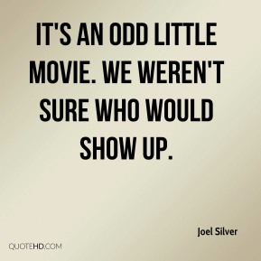 Joel Silver  - It's an odd little movie. We weren't sure who would show up.