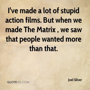 Joel Silver  - I've made a lot of stupid action films. But when we made The Matrix , we saw that people wanted more than that.