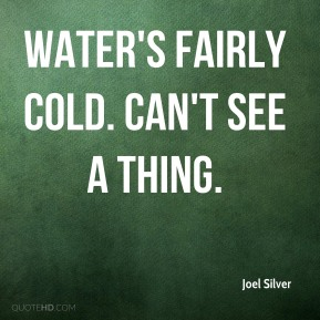 Joel Silver  - Water's fairly cold. Can't see a thing.