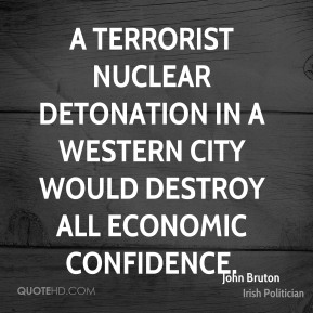 John Bruton - A terrorist nuclear detonation in a western city would destroy all economic confidence.