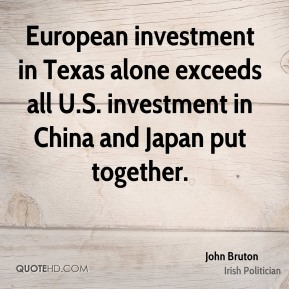 John Bruton - European investment in Texas alone exceeds all U.S. investment in China and Japan put together.