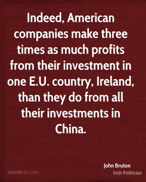 John Bruton - Indeed, American companies make three times as much profits from their investment in one E.U. country, Ireland, than they do from all their investments in China.