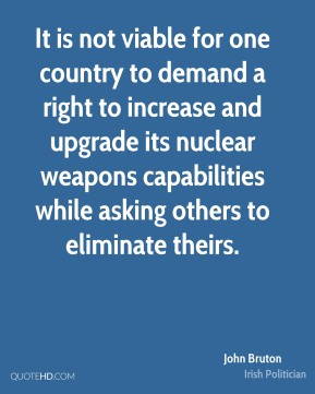 John Bruton - It is not viable for one country to demand a right to increase and upgrade its nuclear weapons capabilities while asking others to eliminate theirs.