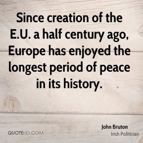 John Bruton - Since creation of the E.U. a half century ago, Europe has enjoyed the longest period of peace in its history.