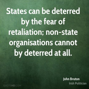John Bruton - States can be deterred by the fear of retaliation; non-state organisations cannot by deterred at all.