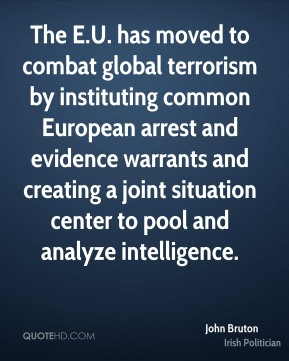 John Bruton - The E.U. has moved to combat global terrorism by instituting common European arrest and evidence warrants and creating a joint situation center to pool and analyze intelligence.