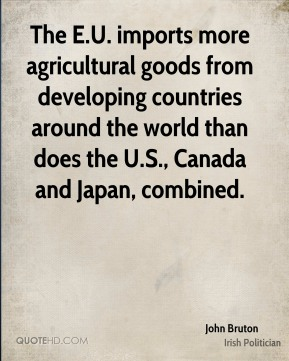 John Bruton - The E.U. imports more agricultural goods from developing countries around the world than does the U.S., Canada and Japan, combined.