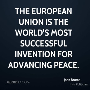 John Bruton - The European Union is the world's most successful invention for advancing peace.