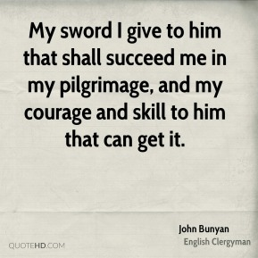 My sword I give to him that shall succeed me in my pilgrimage, and my courage and skill to him that can get it.