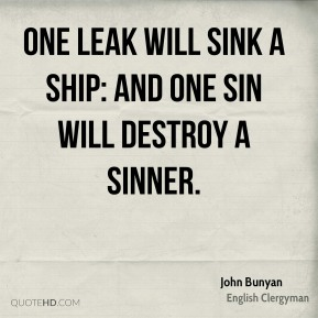 John Bunyan - One leak will sink a ship: and one sin will destroy a sinner.
