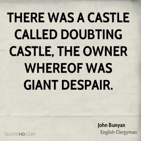 John Bunyan - There was a castle called Doubting Castle, the owner whereof was Giant Despair.