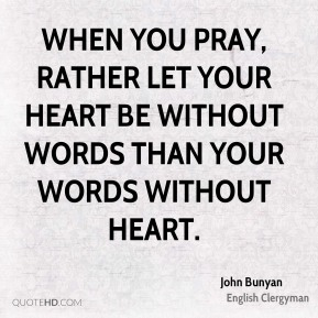 When you pray, rather let your heart be without words than your words without heart.