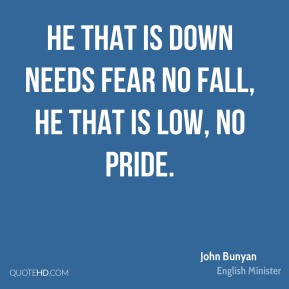 He that is down needs fear no fall, He that is low, no pride.