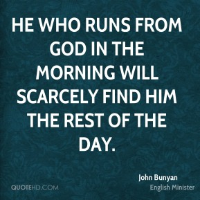 He who runs from God in the morning will scarcely find him the rest of the day.