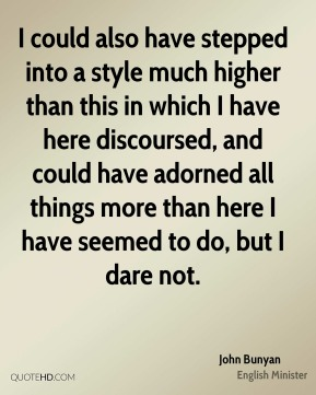 I could also have stepped into a style much higher than this in which I have here discoursed, and could have adorned all things more than here I have seemed to do, but I dare not.