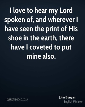 John Bunyan  - I love to hear my Lord spoken of, and wherever I have seen the print of His shoe in the earth, there have I coveted to put mine also.