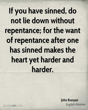John Bunyan  - If you have sinned, do not lie down without repentance; for the want of repentance after one has sinned makes the heart yet harder and harder.