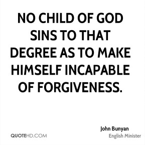 John Bunyan  - No child of God sins to that degree as to make himself incapable of forgiveness.
