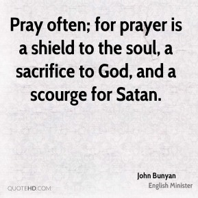 Pray often; for prayer is a shield to the soul, a sacrifice to God, and a scourge for Satan.