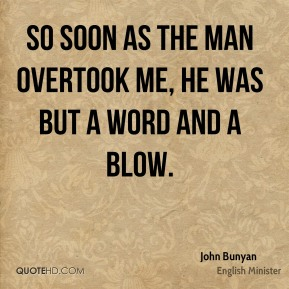 John Bunyan  - So soon as the man overtook me, he was but a word and a blow.