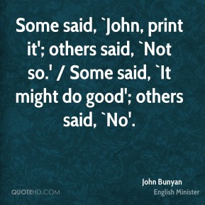 Some said, `John, print it'; others said, `Not so.' / Some said, `It might do good'; others said, `No'.