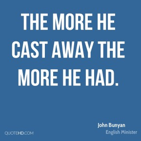 The more he cast away the more he had.