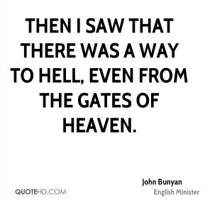 John Bunyan  - Then I saw that there was a way to Hell, even from the gates of heaven.