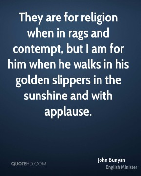 They are for religion when in rags and contempt, but I am for him when he walks in his golden slippers in the sunshine and with applause.