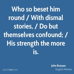 John Bunyan  - Who so beset him round / With dismal stories, / Do but themselves confound; / His strength the more is.