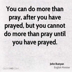 You can do more than pray, after you have prayed, but you cannot do more than pray until you have prayed.