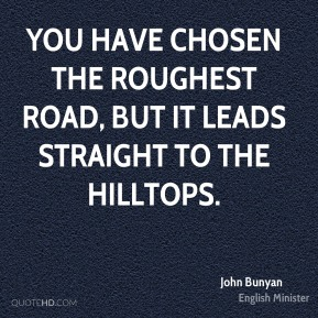 You have chosen the roughest road, but it leads straight to the hilltops.