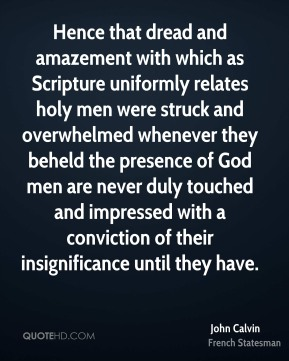 John Calvin  - Hence that dread and amazement with which as Scripture uniformly relates holy men were struck and overwhelmed whenever they beheld the presence of God men are never duly touched and impressed with a conviction of their insignificance until they have.