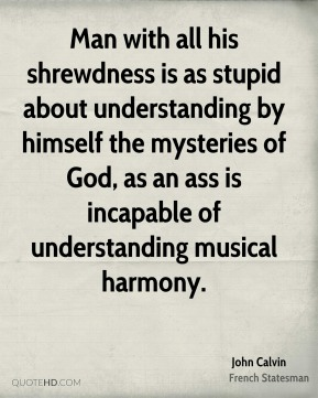 Man with all his shrewdness is as stupid about understanding by himself the mysteries of God, as an ass is incapable of understanding musical harmony.