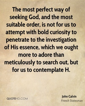 The most perfect way of seeking God, and the most suitable order, is not for us to attempt with bold curiosity to penetrate to the investigation of His essence, which we ought more to adore than meticulously to search out, but for us to contemplate H.