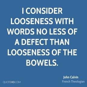 I consider looseness with words no less of a defect than looseness of the bowels.