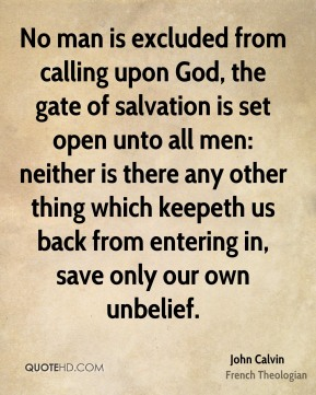 John Calvin - No man is excluded from calling upon God, the gate of salvation is set open unto all men: neither is there any other thing which keepeth us back from entering in, save only our own unbelief.