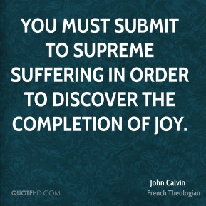 You must submit to supreme suffering in order to discover the completion of joy.