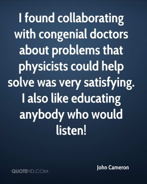 I found collaborating with congenial doctors about problems that physicists could help solve was very satisfying. I also like educating anybody who would listen!