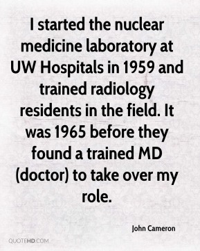 I started the nuclear medicine laboratory at UW Hospitals in 1959 and trained radiology residents in the field. It was 1965 before they found a trained MD (doctor) to take over my role.