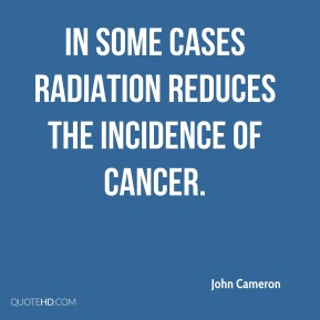 John Cameron - In some cases radiation reduces the incidence of cancer.